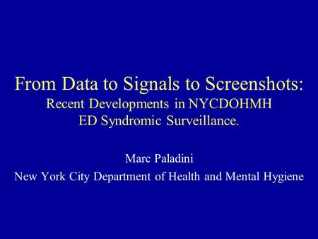 From Data to Signals to Screenshots: Recent Developments in NYCDOHMH ED Syndromic Surveillance. Marc Paladini New York City Department of Health and Mental.