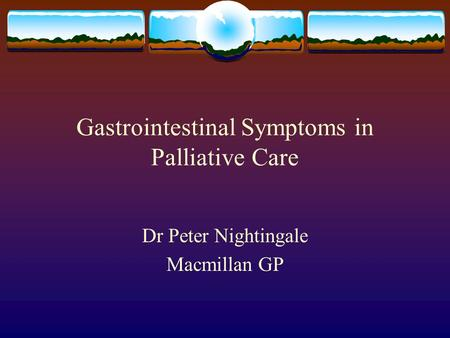 Gastrointestinal Symptoms in Palliative Care Dr Peter Nightingale Macmillan GP.