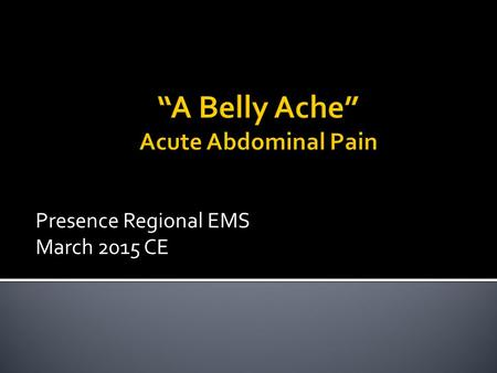 Presence Regional EMS March 2015 CE.  Abdominal pain is a common complaint.  Cause of abdominal pain is often difficult to determine.  As an EMS provider.