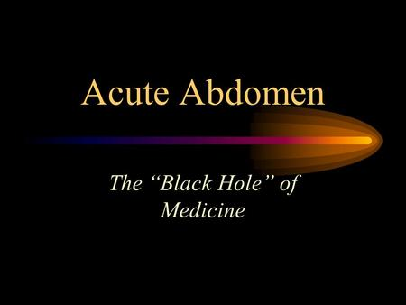 "Acute Abdomen The ""Black Hole"" of Medicine. Acute Abdomen General name for presence of signs, symptoms of inflammation of peritoneum (abdominal lining)."
