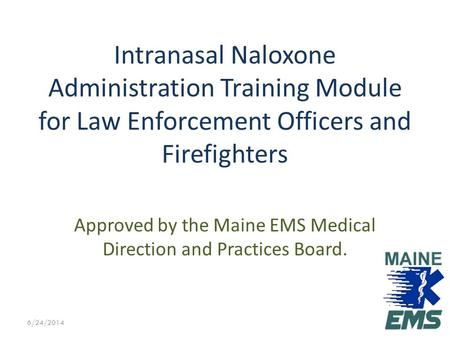 Approved by the Maine EMS Medical Direction and Practices Board. Intranasal Naloxone Administration Training Module for Law Enforcement Officers and Firefighters.