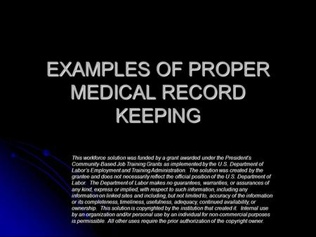 EXAMPLES OF PROPER MEDICAL RECORD KEEPING This workforce solution was funded by a grant awarded under the President's Community-Based Job Training Grants.