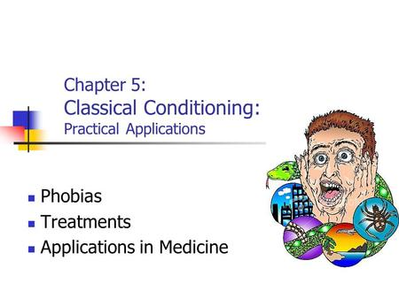 Chapter 5: Classical Conditioning: Practical Applications Phobias Treatments Applications in Medicine.