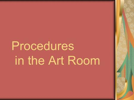 Procedures in the Art Room. Entering and Exiting the classroom Please enter the classroom quietly and quickly go to your assigned seat. After you have.