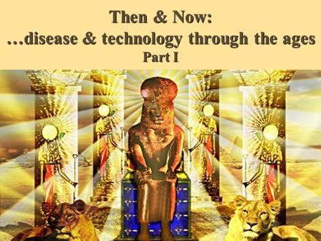 Then & Now: …disease & technology through the ages Part I.