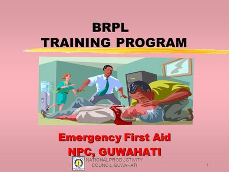 NATIONAL PRODUCTIVITY COUNCIL,GUWAHATI1 BRPL TRAINING PROGRAM Emergency First Aid NPC, GUWAHATI.