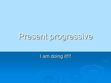 Present progressive I am doing it!!!. Do you remember how to talk about the weather?  It is raining.  Está lloviendo.  It is snowing.  Está nevando.
