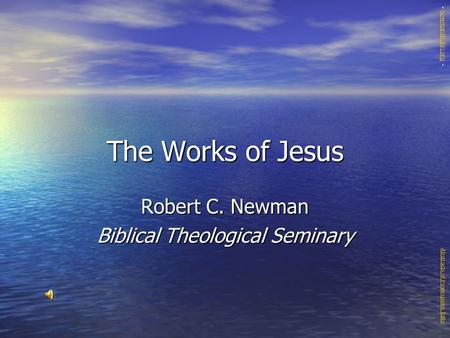 The Works of Jesus Robert C. Newman Biblical Theological Seminary Abstracts of Powerpoint Talks - newmanlib.ibri.org -newmanlib.ibri.org.