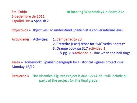 Sra. Oddo ☻ Tutoring Wednesdays in Room 212 5 deciembre de 2011 Español Dos = Spanish 2 Objectivos = Objectives: To understand Spanish at a conversational.