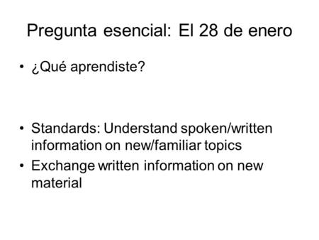 Pregunta esencial: El 28 de enero ¿Qué aprendiste? Standards: Understand spoken/written information on new/familiar topics Exchange written information.