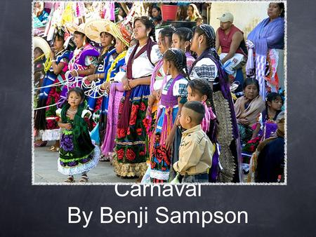 Carnaval By Benji Sampson. What is it? Takes place in mexico, begins on march fifth. It is celebrated as an official mexican holiday. It celebrates libido,before.