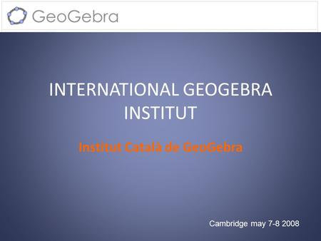 INTERNATIONAL GEOGEBRA INSTITUT Institut Català de GeoGebra Cambridge may 7-8 2008.