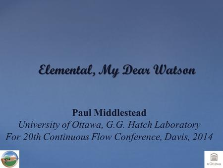 Elemental, My Dear Watson Paul Middlestead University of Ottawa, G.G. Hatch Laboratory For 20th Continuous Flow Conference, Davis, 2014.