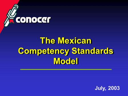 The Mexican Competency Standards Model The Mexican Competency Standards Model July, 2003.