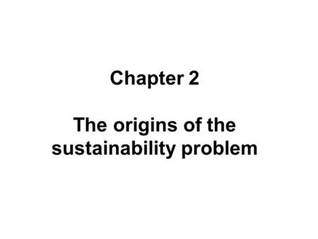 Chapter 2 The origins of the sustainability problem.
