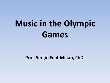 Music in the Olympic Games Prof. Sergio Font Milian, PhD.