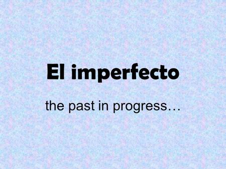 El imperfecto the past in progress… FORMING the imperfect tense.