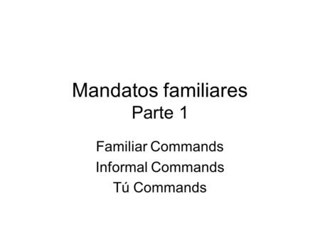 Mandatos familiares Parte 1 Familiar Commands Informal Commands Tú Commands.