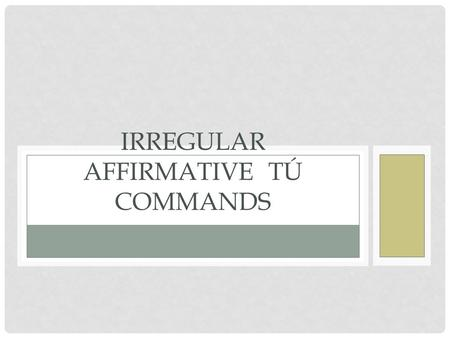 IRREGULAR AFFIRMATIVE TÚ COMMANDS. REGULAR AFFIRMATIVE TÚ COMMANDS Normally if you want to give an affirmative command to someone, you use the Él, Ella,