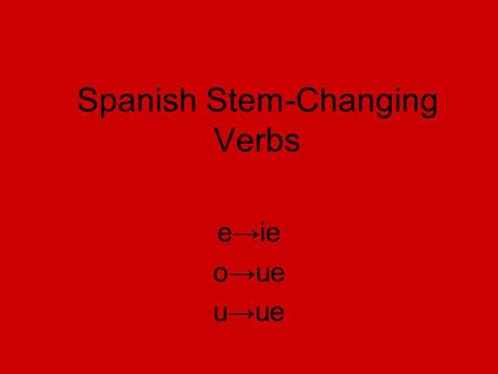 Spanish Stem-Changing Verbs e→ie o→ue u→ue. Los verbos que cambian e→ie Tener Querer Pensar Empezar Comenzar Perder To have To want To think To begin.