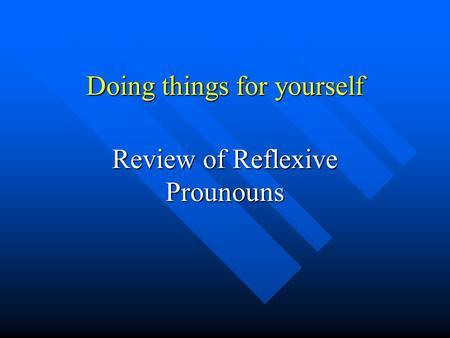 Doing things for yourself Review of Reflexive Prounouns.