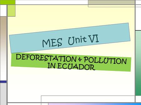 DEFORESTATION & POLLUTION IN ECUADOR MES Unit VI.