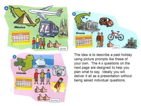 The idea is to describe a past holiday using picture prompts like these of your own. The 4 x questions on the next page are designed to help you plan what.