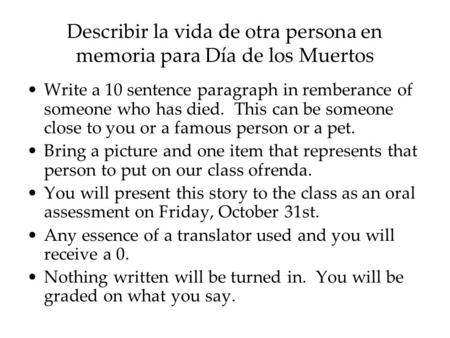 Describir la vida de otra persona en memoria para Día de los Muertos Write a 10 sentence paragraph in remberance of someone who has died. This can be someone.