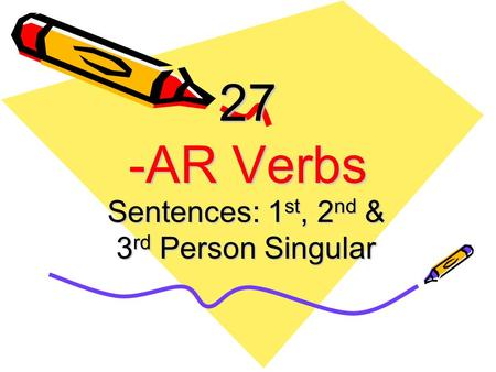 27 -AR Verbs Sentences: 1 st, 2 nd & 3 rd Person Singular.