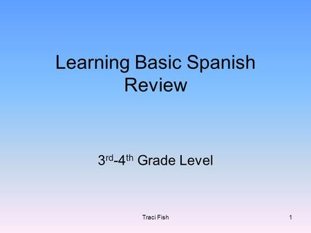 Traci Fish1 Learning Basic Spanish Review 3 rd -4 th Grade Level.