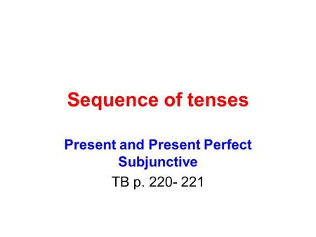 Sequence of tenses Present and Present Perfect Subjunctive TB p. 220- 221.