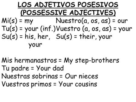 LOS ADJETIVOS POSESIVOS (POSSESSIVE ADJECTIVES) Mi(s) = myNuestro(a, os, as) = our Tu(s) = your (inf.)Vuestro (a, os, as) = your Su(s) = his, her,Su(s)