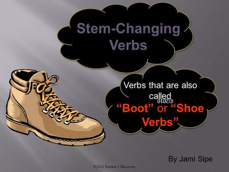 "By Jami Sipe ©2010 Teacher's Discovery ©2010 Verbs that are also called ""Boot"" or ""Shoe Verbs"" Stem-Changing Verbs."