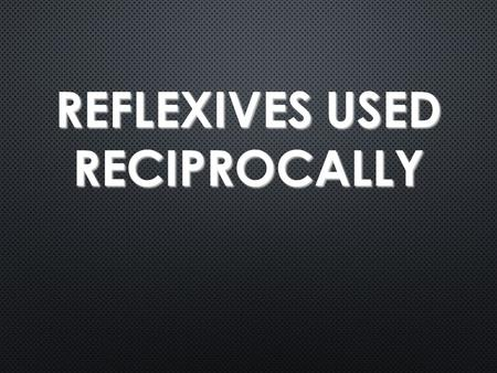 "REFLEXIVES USED RECIPROCALLY. Reflexives used Reciprocally Certain reflexive verbs can be used to express the idea of ""each other"" Alicia and I know each."