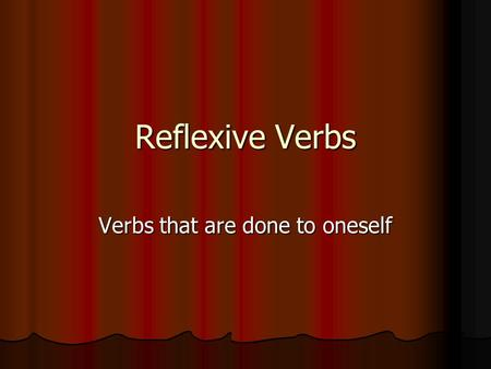 Reflexive Verbs Verbs that are done to oneself. What are Reflexive Verbs? A verb is reflexive when the subject (the performer of the action) and the object.