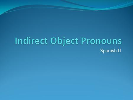 Spanish II. The Indirect Object In English the indirect object follows the verb just as Direct Object does. Indirect Object is the person or thing to.