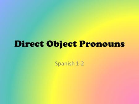 Direct Object Pronouns Spanish 1-2. Direct Object Pronouns *Direct objects receive the action of the verb in a sentence. *They answer the question whom?