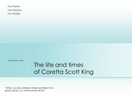 "The life and times of Coretta Scott King ""When you are willing to make sacrifices for a great cause, you will never be alone."" Your Name Your Teacher Your."