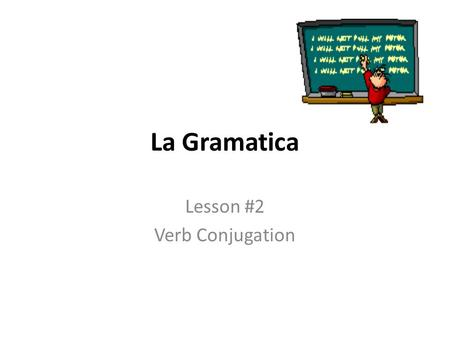 La Gramatica Lesson #2 Verb Conjugation. What is a verb? It's an action word. Sometimes it's not an obvious action – it's a state of being. Some examples.