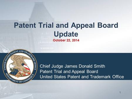 Patent Trial and Appeal Board Update October 22, 2014 1 Chief Judge James Donald Smith Patent Trial and Appeal Board United States Patent and Trademark.