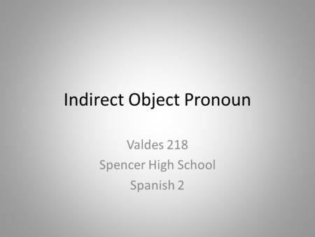 Indirect Object Pronoun Valdes 218 Spencer High School Spanish 2.