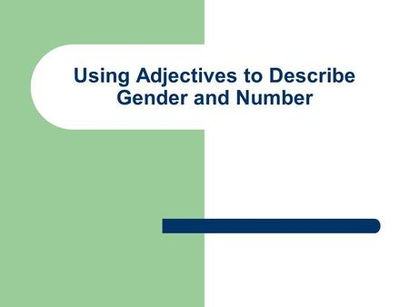 Using Adjectives to Describe Gender and Number. Using Adjectives to describe :gender Adjectives describe nouns. Like articles, they must match the noun.