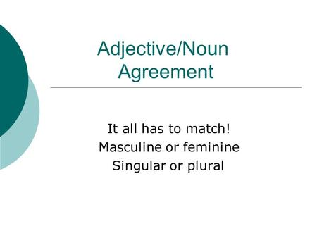 Adjective/Noun Agreement It all has to match! Masculine or feminine Singular or plural.
