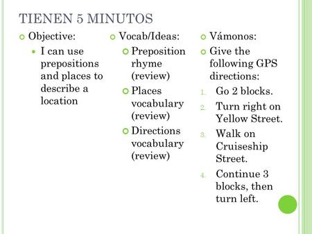 TIENEN 5 MINUTOS Objective: I can use prepositions and places to describe a location Vocab/Ideas: Preposition rhyme (review) Places vocabulary (review)