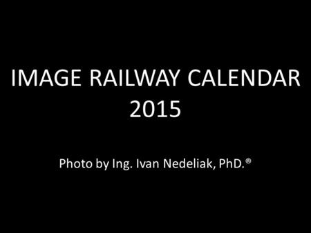IMAGE RAILWAY CALENDAR 2015 IMAGE RAILWAY CALENDAR 2015 Photo by Ing. Ivan Nedeliak, PhD.®