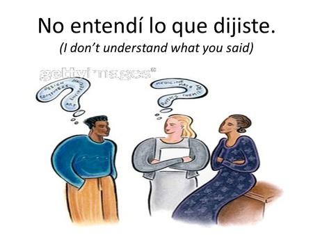 No entendí lo que dijiste. (I don't understand what you said)
