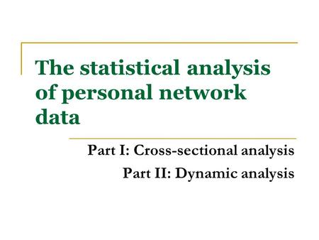 The statistical analysis of personal network data Part I: Cross-sectional analysis Part II: Dynamic analysis.