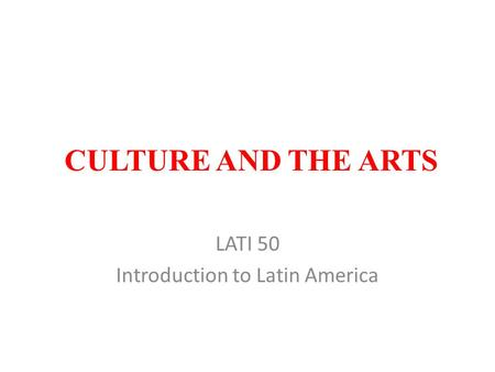 CULTURE AND THE ARTS LATI 50 Introduction to Latin America.