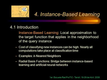 1er. Escuela Red ProTIC - Tandil, 18-28 de Abril, 2006 4. Instance-Based Learning 4.1 Introduction Instance-Based Learning: Local approximation to the.