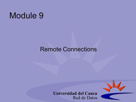 Universidad del Cauca Red de Datos Module 9 Remote Connections.
